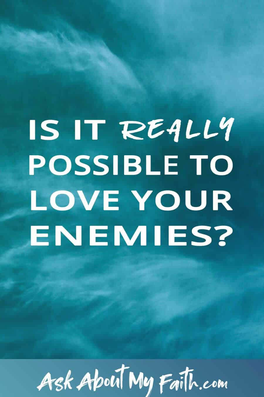 Is It Really Possible to Love Your Enemies? | Christian Faith | Grow Your Faith | God Resources