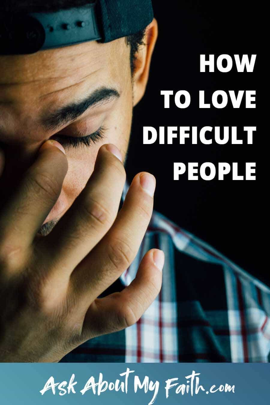 How to Love Difficult People | Relationships | Faith