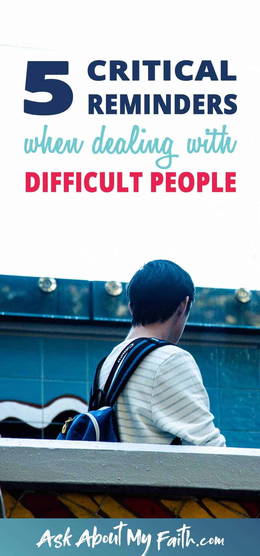 5 Critical Reminders When Dealing With Difficult People | Relationships | Faith